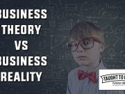 Business Theory Versus Business Reality - Do Not Rely On Theories You Have Never Put Into Practice