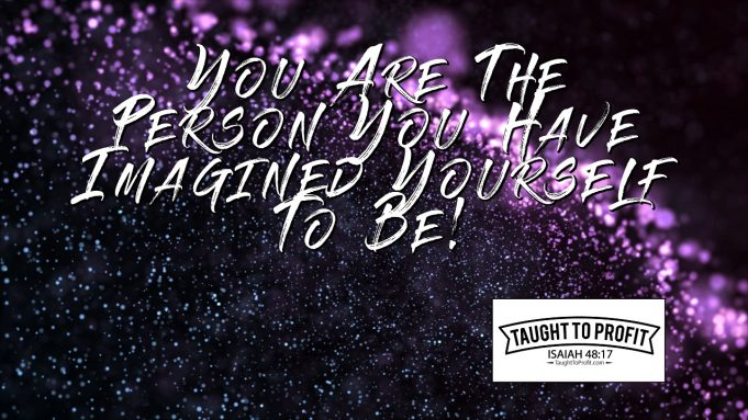 You Are The Person You Have Imagined Yourself To Be!