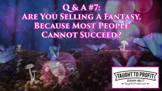 Q & A #7 - Are You Selling A Fantasy, Because Most People Cannot Succeed?