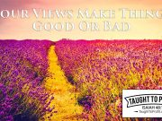 Your Views Make Things Good Or Bad