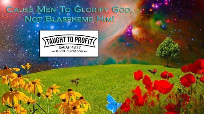 Cause Men To Glorify God, Not Blaspheme Him!