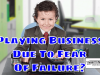 Playing Business Due To Fear Of Failure - Stop Playing The Role Of A Business Person And Start Being In Business