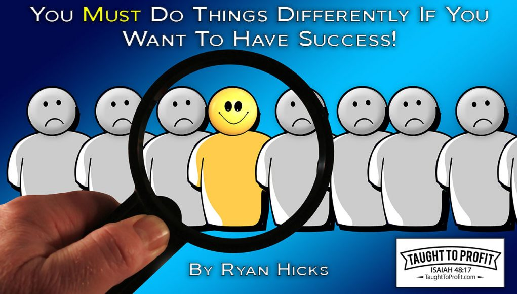 You Must Do Things Differently If You Want To Have Success!